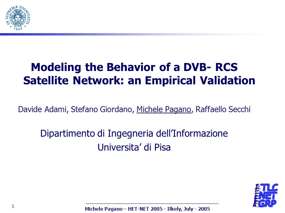 Michele Pagano – HET-NET 2005 - Ilkely, July - 2005 1 Modeling the Behavior of a DVB- RCS Satellite Network: an Empirical Validation Davide Adami, Ste