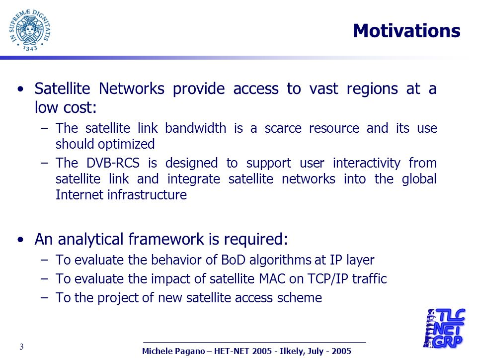 Michele Pagano – HET-NET 2005 - Ilkely, July - 2005 3 Motivations Satellite Networks provide access to vast regions at a low cost: –The satellite link