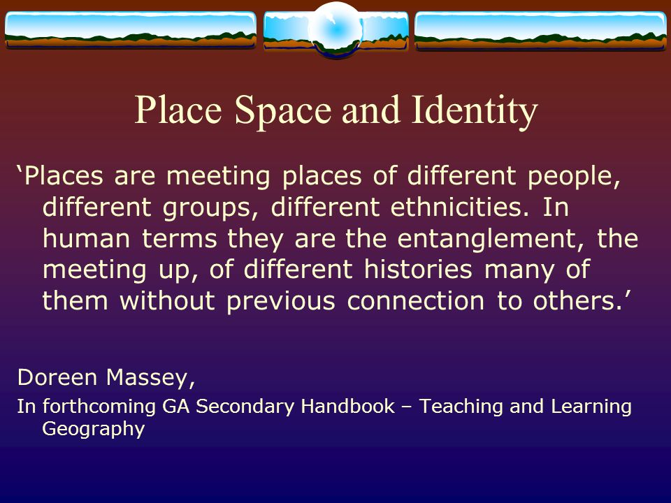 Place Space and Identity Places are meeting places of different people, different groups, different ethnicities.