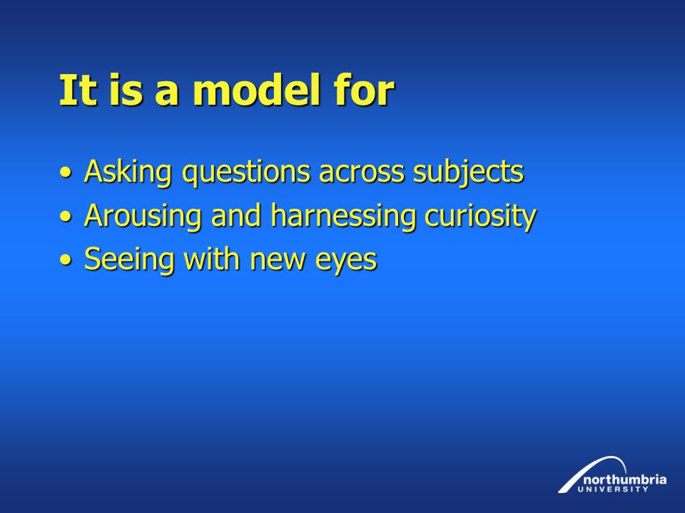 It is a model for Asking questions across subjectsAsking questions across subjects Arousing and harnessing curiosityArousing and harnessing curiosity