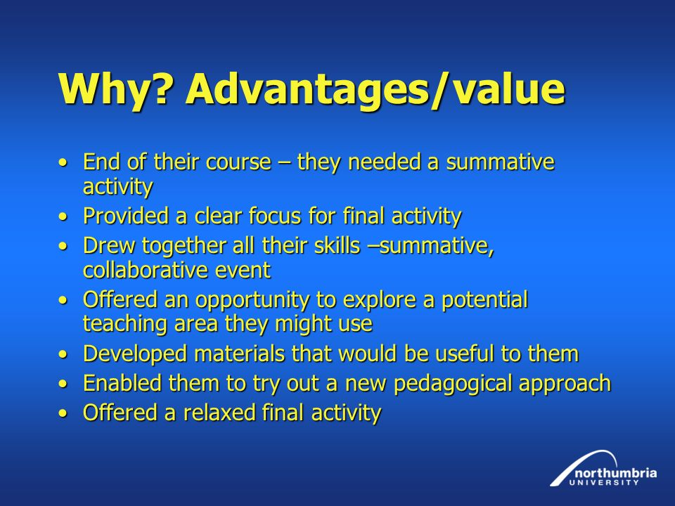 Why? Advantages/value End of their course – they needed a summative activityEnd of their course – they needed a summative activity Provided a clear fo
