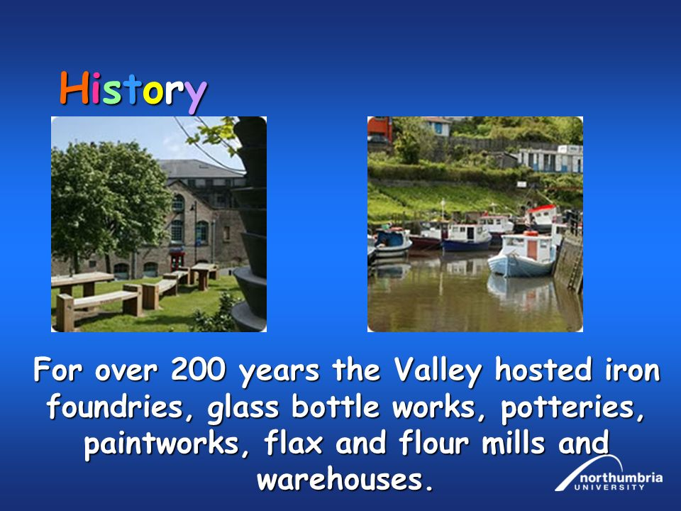 HistoryHistoryHistoryHistory For over 200 years the Valley hosted iron foundries, glass bottle works, potteries, paintworks, flax and flour mills and