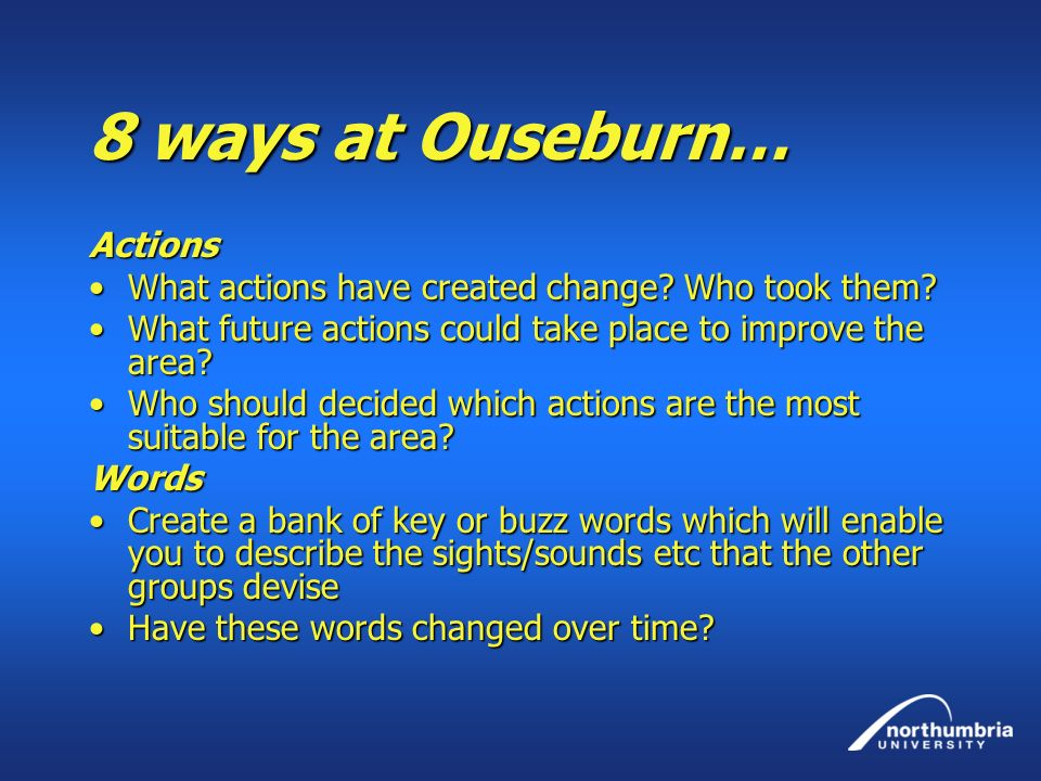 8 ways at Ouseburn… Actions What actions have created change? Who took them?What actions have created change? Who took them? What future actions could