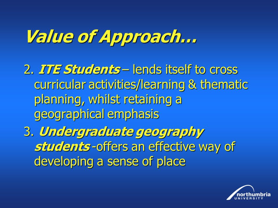 Value of Approach… 2. ITE Students – lends itself to cross curricular activities/learning & thematic planning, whilst retaining a geographical emphasi