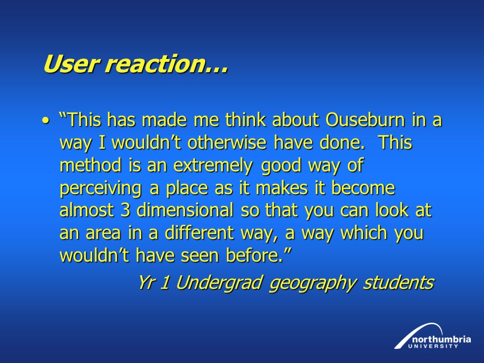 User reaction… This has made me think about Ouseburn in a way I wouldnt otherwise have done. This method is an extremely good way of perceiving a plac