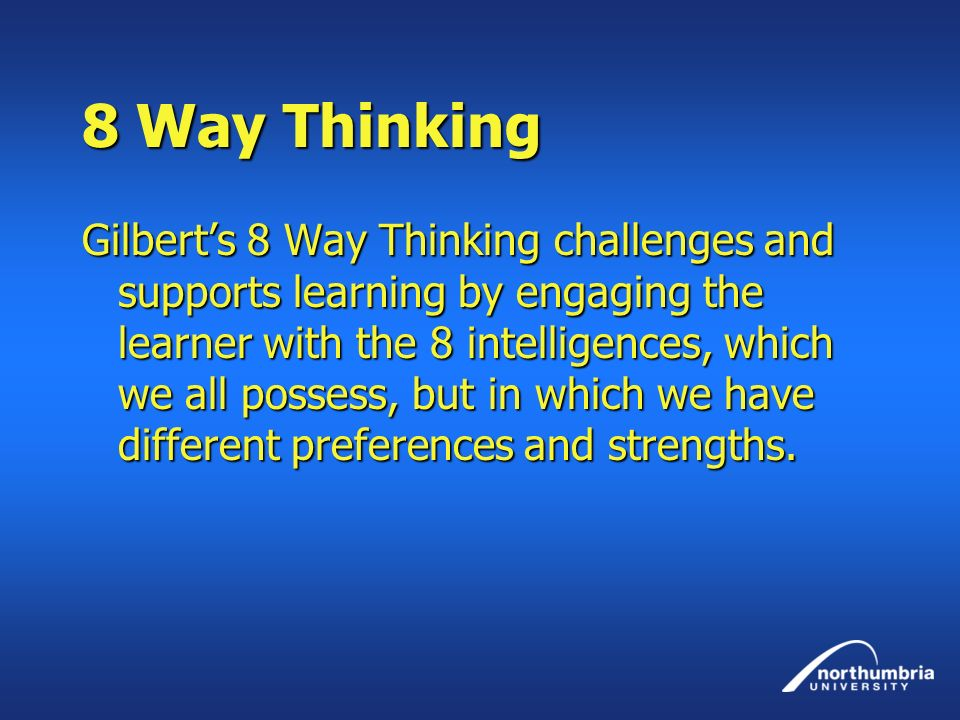 8 Way Thinking Gilberts 8 Way Thinking challenges and supports learning by engaging the learner with the 8 intelligences, which we all possess, but in