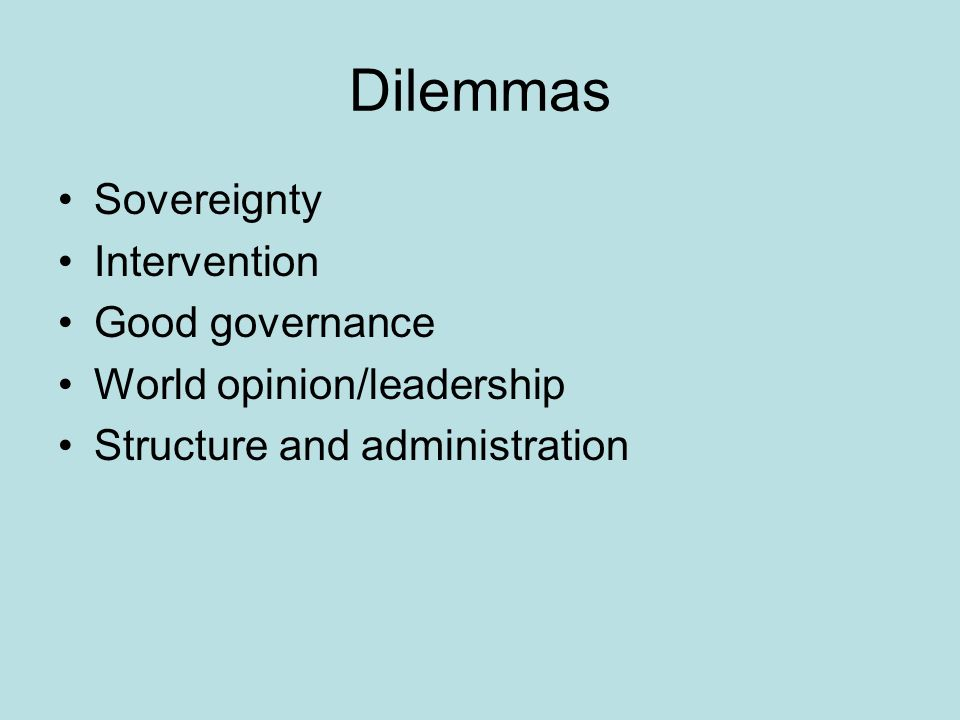 Dilemmas Sovereignty Intervention Good governance World opinion/leadership Structure and administration
