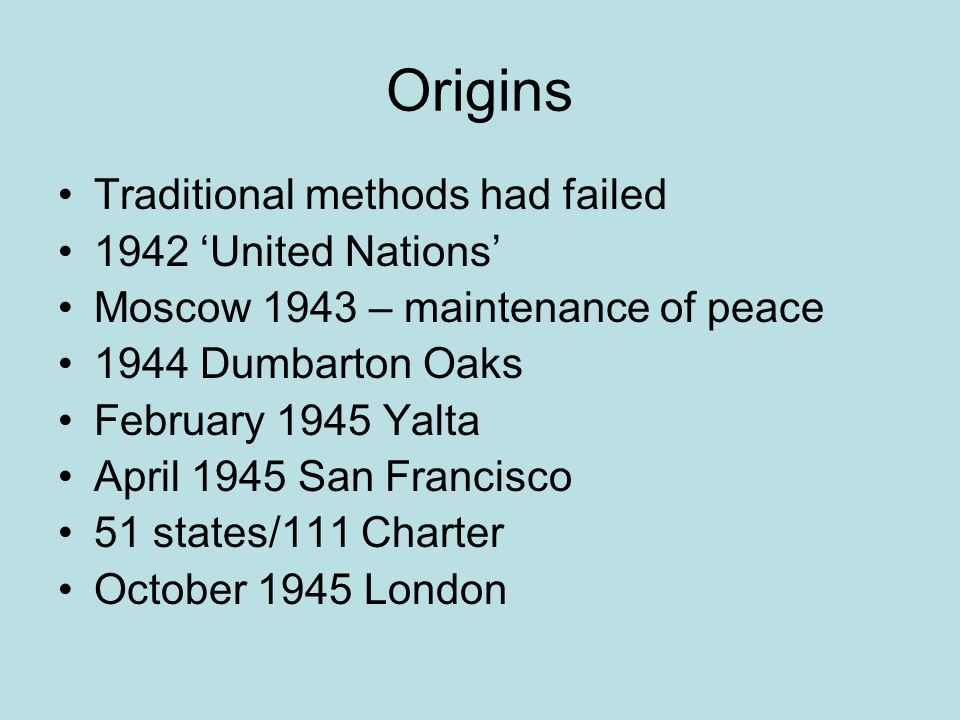 Origins Traditional methods had failed 1942 United Nations Moscow 1943 – maintenance of peace 1944 Dumbarton Oaks February 1945 Yalta April 1945 San Francisco 51 states/111 Charter October 1945 London