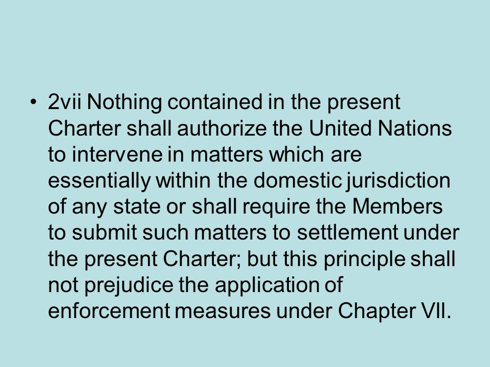 2vii Nothing contained in the present Charter shall authorize the United Nations to intervene in matters which are essentially within the domestic jurisdiction of any state or shall require the Members to submit such matters to settlement under the present Charter; but this principle shall not prejudice the application of enforcement measures under Chapter Vll.