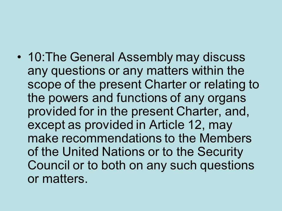10:The General Assembly may discuss any questions or any matters within the scope of the present Charter or relating to the powers and functions of any organs provided for in the present Charter, and, except as provided in Article 12, may make recommendations to the Members of the United Nations or to the Security Council or to both on any such questions or matters.