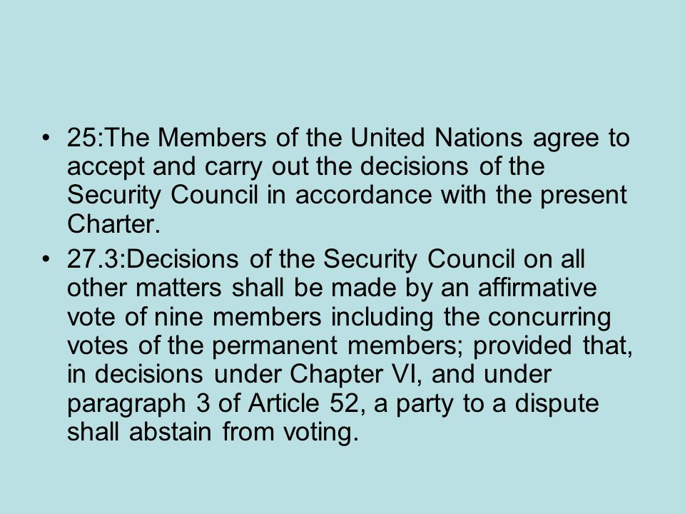 25:The Members of the United Nations agree to accept and carry out the decisions of the Security Council in accordance with the present Charter.