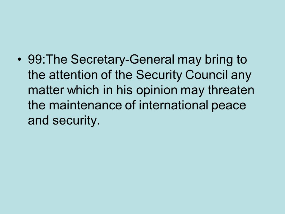 99:The Secretary-General may bring to the attention of the Security Council any matter which in his opinion may threaten the maintenance of international peace and security.