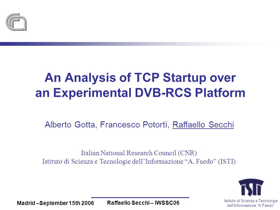 Istituto di Scienza e Tecnologie dellInformazione A Faedo Madrid –September 15th 2006 Raffaello Secchi – IWSSC06 An Analysis of TCP Startup over an Experimental DVB-RCS Platform Alberto Gotta, Francesco Potortì, Raffaello Secchi Italian National Research Council (CNR) Istituto di Scienza e Tecnologie dellInformazione A.