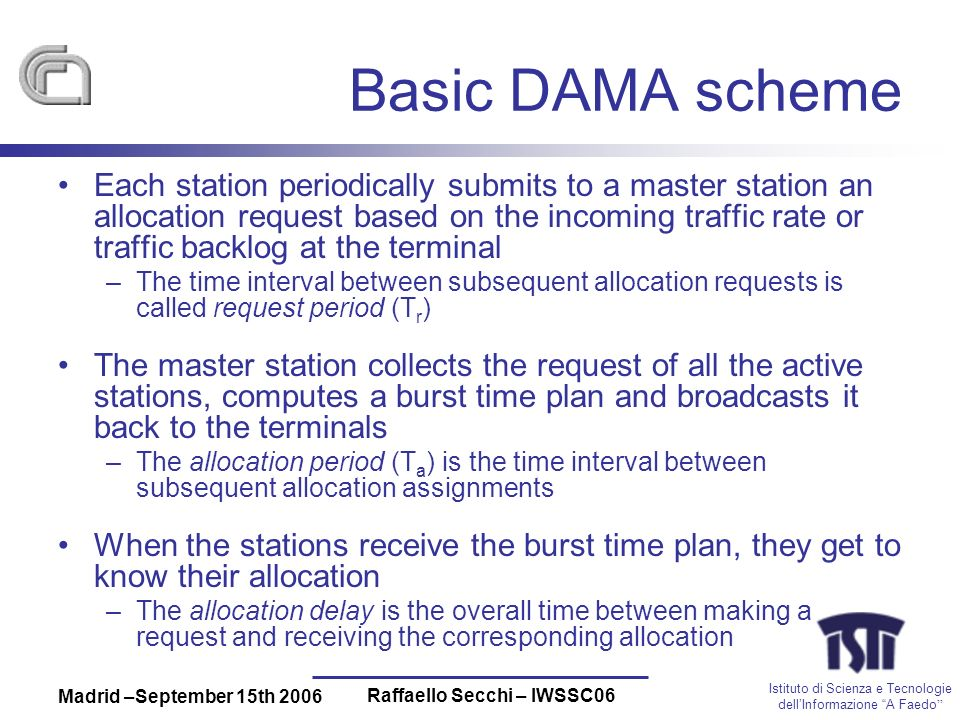 Istituto di Scienza e Tecnologie dellInformazione A Faedo Madrid –September 15th 2006 Raffaello Secchi – IWSSC06 Basic DAMA scheme Each station periodically submits to a master station an allocation request based on the incoming traffic rate or traffic backlog at the terminal –The time interval between subsequent allocation requests is called request period (T r ) The master station collects the request of all the active stations, computes a burst time plan and broadcasts it back to the terminals –The allocation period (T a ) is the time interval between subsequent allocation assignments When the stations receive the burst time plan, they get to know their allocation –The allocation delay is the overall time between making a request and receiving the corresponding allocation