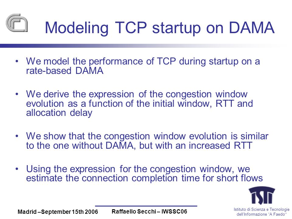 Istituto di Scienza e Tecnologie dellInformazione A Faedo Madrid –September 15th 2006 Raffaello Secchi – IWSSC06 Modeling TCP startup on DAMA We model the performance of TCP during startup on a rate-based DAMA We derive the expression of the congestion window evolution as a function of the initial window, RTT and allocation delay We show that the congestion window evolution is similar to the one without DAMA, but with an increased RTT Using the expression for the congestion window, we estimate the connection completion time for short flows