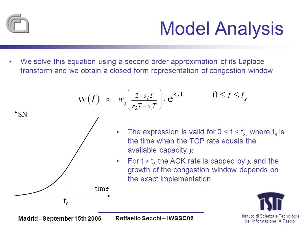 Istituto di Scienza e Tecnologie dellInformazione A Faedo Madrid –September 15th 2006 Raffaello Secchi – IWSSC06 Model Analysis We solve this equation using a second order approximation of its Laplace transform and we obtain a closed form representation of congestion window The expression is valid for 0 < t < t s, where t s is the time when the TCP rate equals the available capacity For t > t s the ACK rate is capped by and the growth of the congestion window depends on the exact implementation tsts time SN