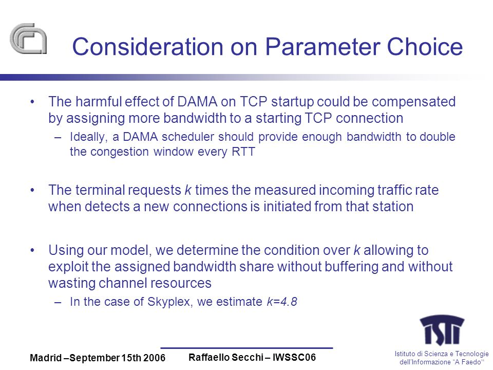 Istituto di Scienza e Tecnologie dellInformazione A Faedo Madrid –September 15th 2006 Raffaello Secchi – IWSSC06 Consideration on Parameter Choice The harmful effect of DAMA on TCP startup could be compensated by assigning more bandwidth to a starting TCP connection –Ideally, a DAMA scheduler should provide enough bandwidth to double the congestion window every RTT The terminal requests k times the measured incoming traffic rate when detects a new connections is initiated from that station Using our model, we determine the condition over k allowing to exploit the assigned bandwidth share without buffering and without wasting channel resources –In the case of Skyplex, we estimate k=4.8