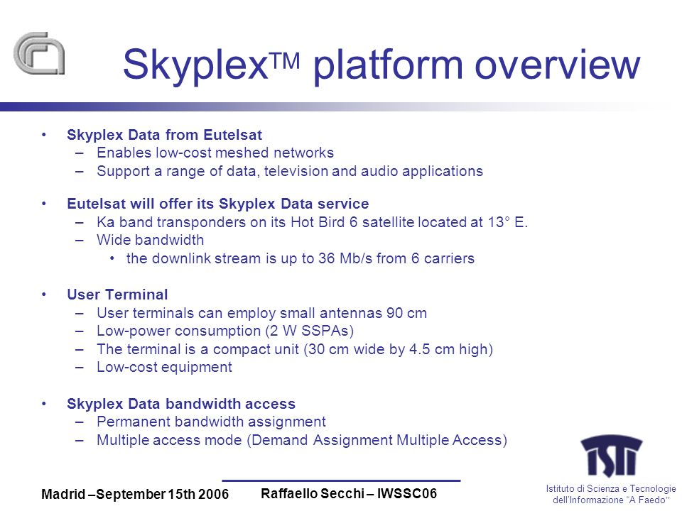 Istituto di Scienza e Tecnologie dellInformazione A Faedo Madrid –September 15th 2006 Raffaello Secchi – IWSSC06 Skyplex TM platform overview Skyplex Data from Eutelsat –Enables low-cost meshed networks –Support a range of data, television and audio applications Eutelsat will offer its Skyplex Data service –Ka band transponders on its Hot Bird 6 satellite located at 13° E.