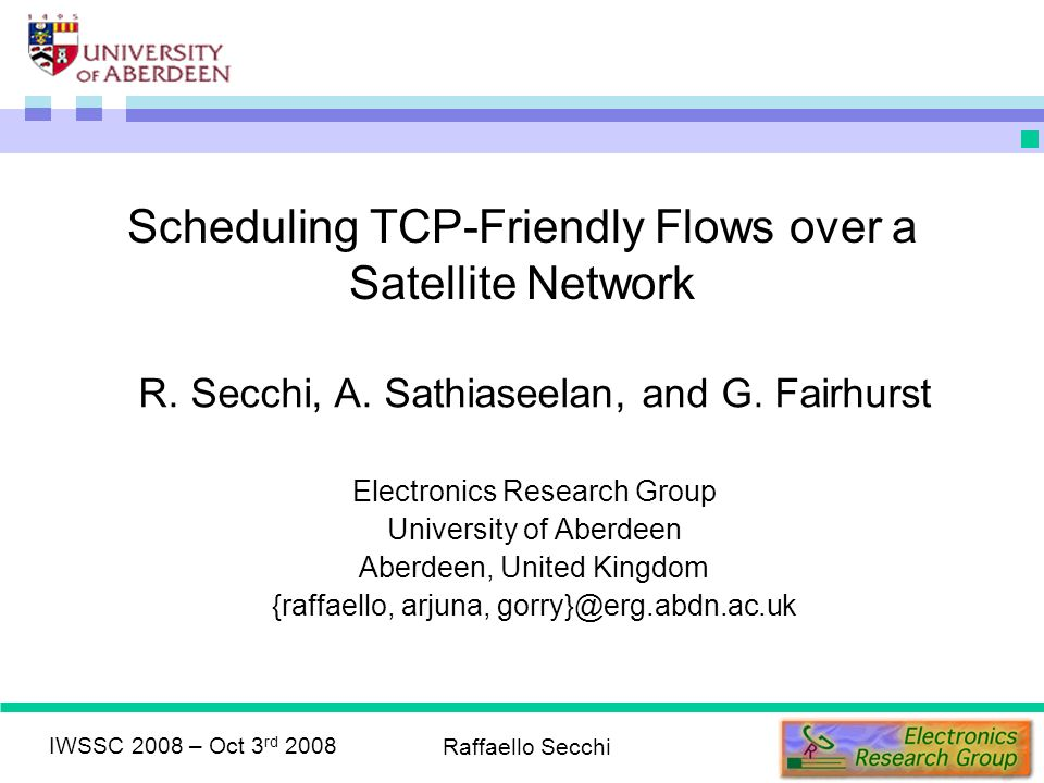 IWSSC 2008 – Oct 3 rd 2008 Raffaello Secchi Scheduling TCP-Friendly Flows over a Satellite Network R.