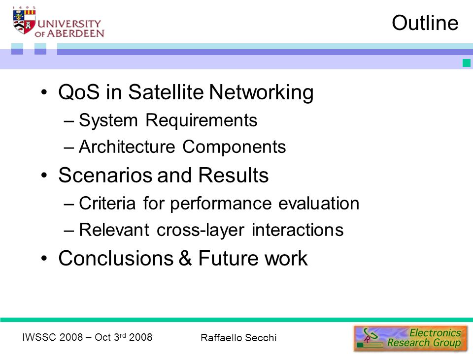 IWSSC 2008 – Oct 3 rd 2008 Raffaello Secchi Outline QoS in Satellite Networking –System Requirements –Architecture Components Scenarios and Results –Criteria for performance evaluation –Relevant cross-layer interactions Conclusions & Future work