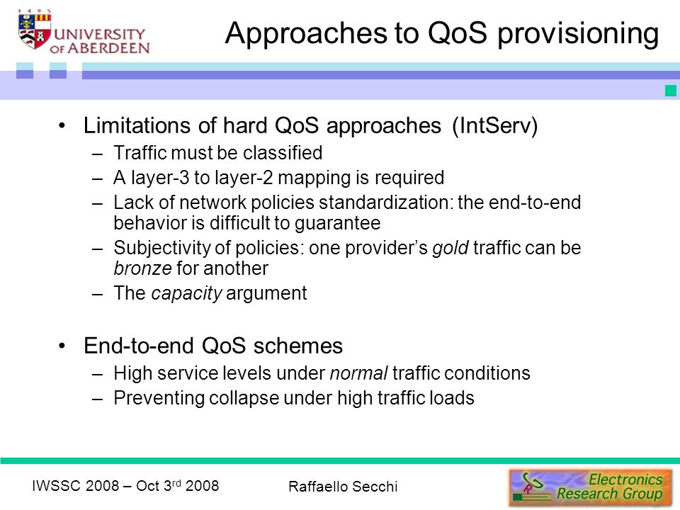 IWSSC 2008 – Oct 3 rd 2008 Raffaello Secchi Approaches to QoS provisioning Limitations of hard QoS approaches (IntServ) –Traffic must be classified –A layer-3 to layer-2 mapping is required –Lack of network policies standardization: the end-to-end behavior is difficult to guarantee –Subjectivity of policies: one providers gold traffic can be bronze for another –The capacity argument End-to-end QoS schemes –High service levels under normal traffic conditions –Preventing collapse under high traffic loads