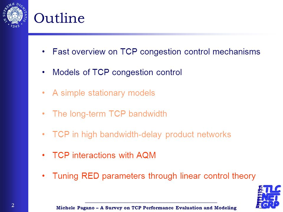 Michele Pagano – A Survey on TCP Performance Evaluation and Modeling 3 TCP congestion control algorithm ReceiverSender ReceiverSender Key parameters cwnd ssthresh Additive-Increase Multiplicative Decrease TCP increases its cwnd by roughly one MSS every RTT as long as no loss event occurs (linear increase phase or congestion avoidance) Slow Start TCP increases its rate exponentially fast by doubling its value of cwnd every RTT Reaction to loss events (triple duplicate ACKs) Fast Retransmit Fast Recovery