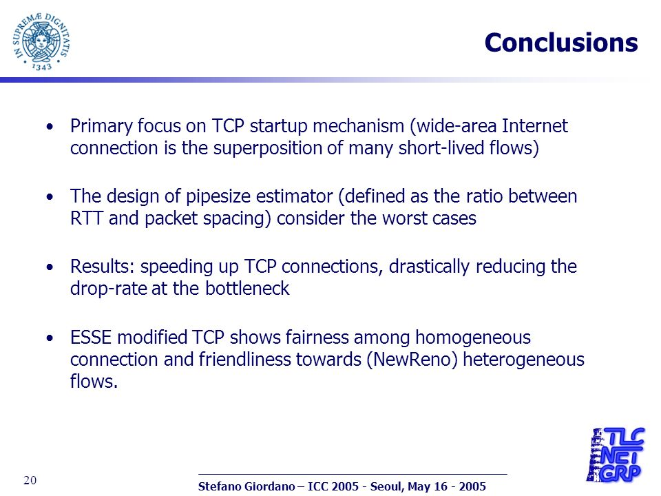 Stefano Giordano – ICC 2005 - Seoul, May 16 - 2005 20 Conclusions Primary focus on TCP startup mechanism (wide-area Internet connection is the superposition of many short-lived flows) The design of pipesize estimator (defined as the ratio between RTT and packet spacing) consider the worst cases Results: speeding up TCP connections, drastically reducing the drop-rate at the bottleneck ESSE modified TCP shows fairness among homogeneous connection and friendliness towards (NewReno) heterogeneous flows.