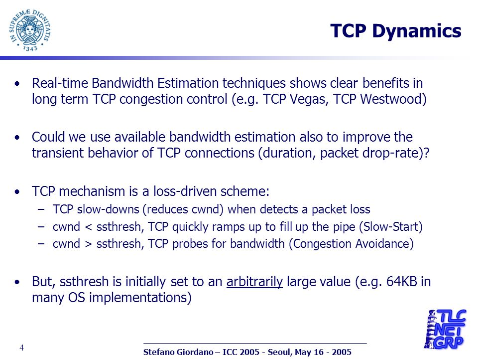 Stefano Giordano – ICC 2005 - Seoul, May 16 - 2005 4 TCP Dynamics Real-time Bandwidth Estimation techniques shows clear benefits in long term TCP congestion control (e.g.
