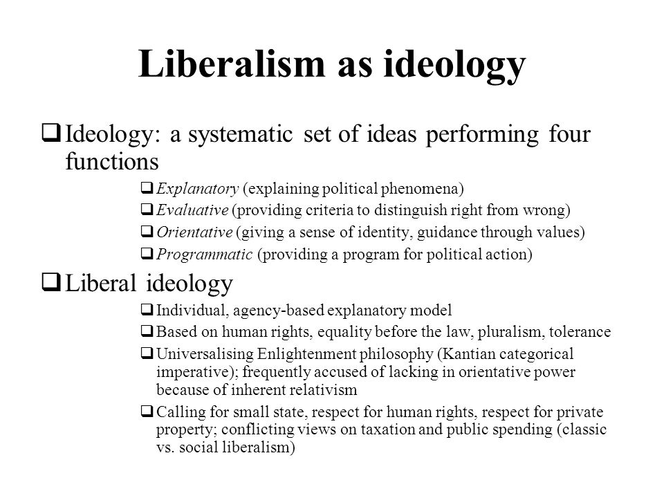 Liberalism as ideology Ideology: a systematic set of ideas performing four functions Explanatory (explaining political phenomena) Evaluative (providin
