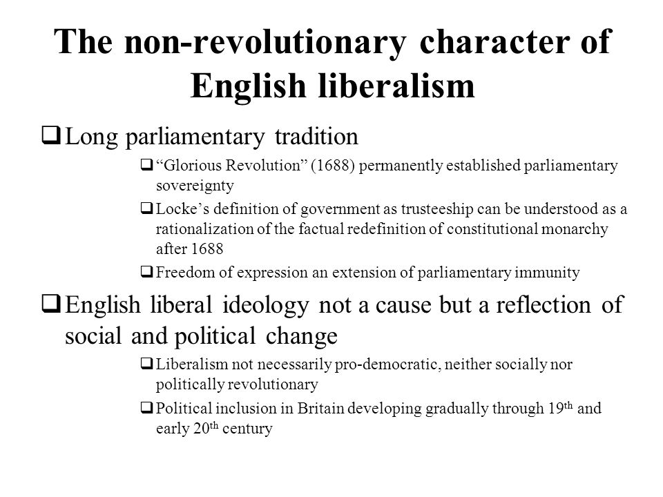 The non-revolutionary character of English liberalism Long parliamentary tradition Glorious Revolution (1688) permanently established parliamentary so