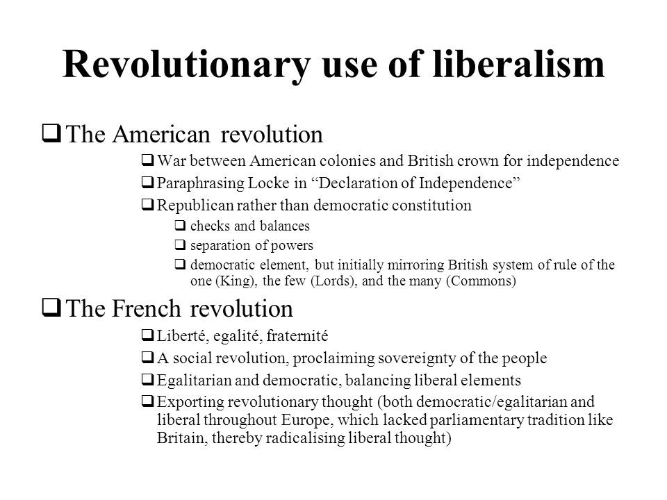 Revolutionary use of liberalism The American revolution War between American colonies and British crown for independence Paraphrasing Locke in Declara