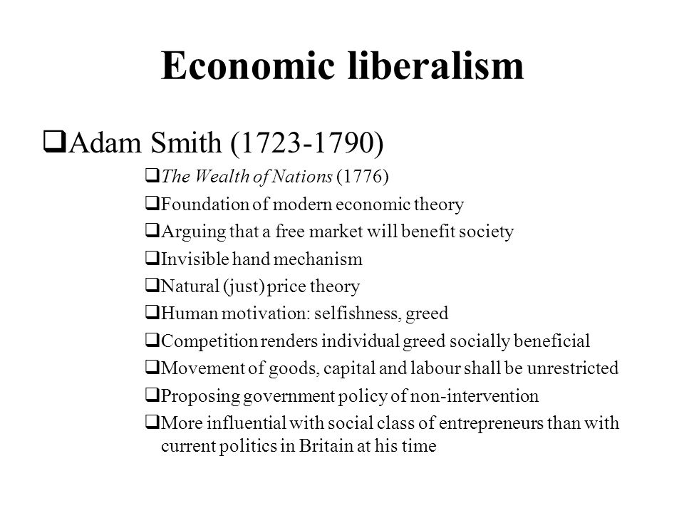 Economic liberalism Adam Smith (1723-1790) The Wealth of Nations (1776) Foundation of modern economic theory Arguing that a free market will benefit s