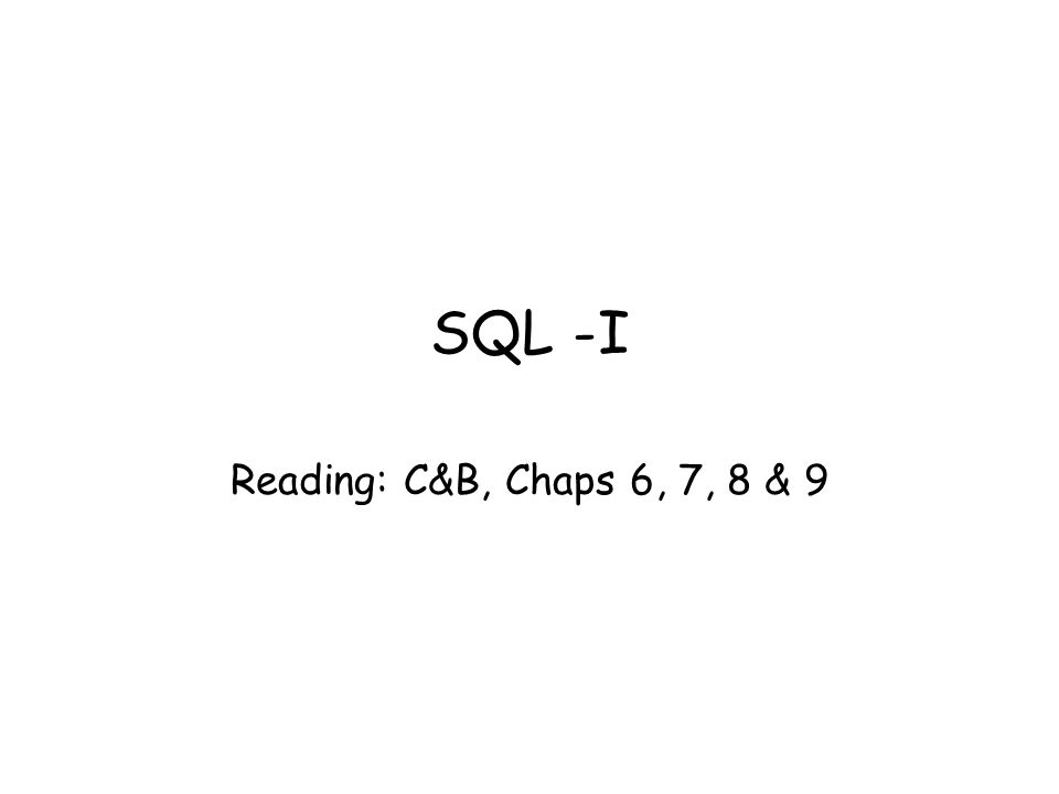 SQL -I Reading: C&B, Chaps 6, 7, 8 & 9