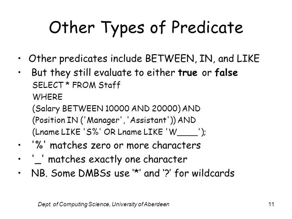 Dept. of Computing Science, University of Aberdeen11 Other Types of Predicate Other predicates include BETWEEN, IN, and LIKE But they still evaluate t
