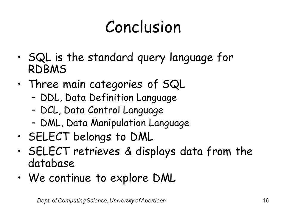 Dept. of Computing Science, University of Aberdeen16 Conclusion SQL is the standard query language for RDBMS Three main categories of SQL –DDL, Data D