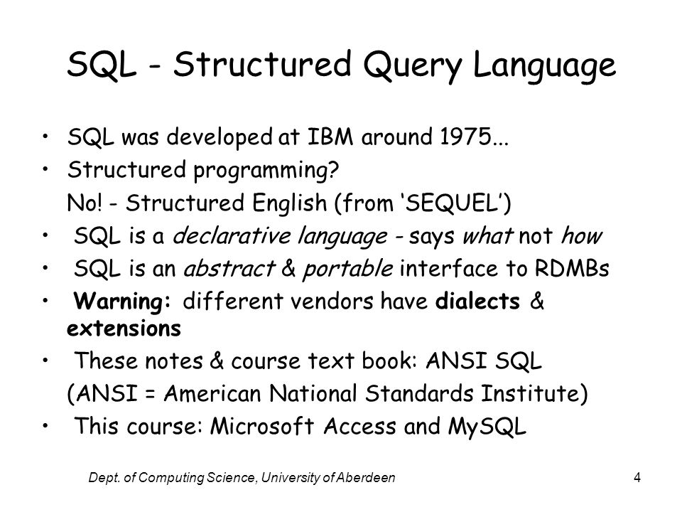 Dept. of Computing Science, University of Aberdeen4 SQL - Structured Query Language SQL was developed at IBM around 1975... Structured programming? No
