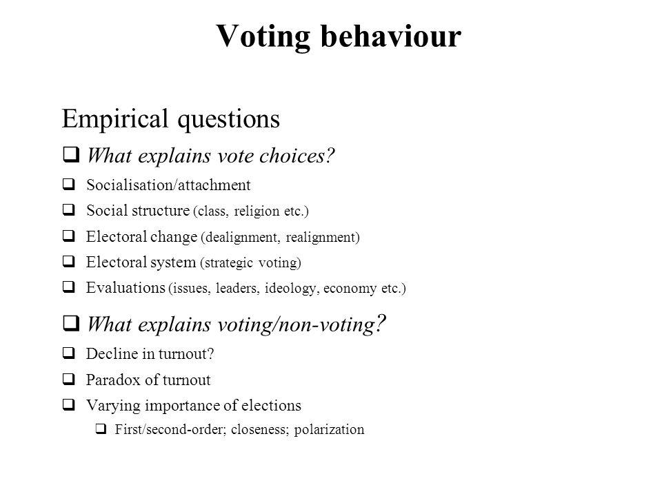 Voting behaviour Empirical questions What explains vote choices? Socialisation/attachment Social structure (class, religion etc.) Electoral change (de