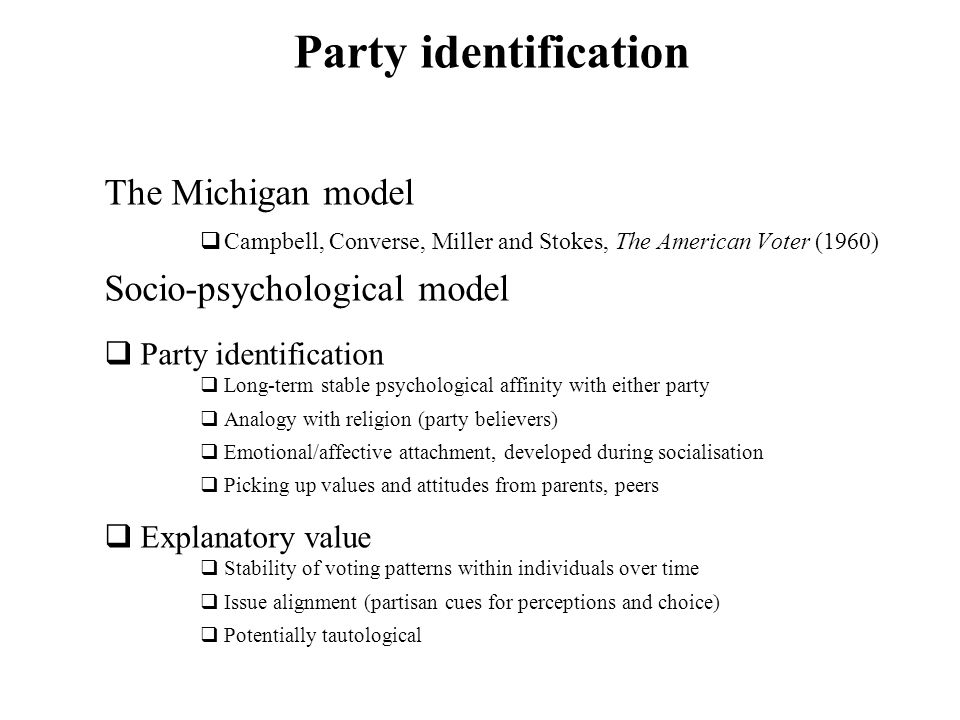 Party identification The Michigan model Campbell, Converse, Miller and Stokes, The American Voter (1960) Socio-psychological model Party identificatio