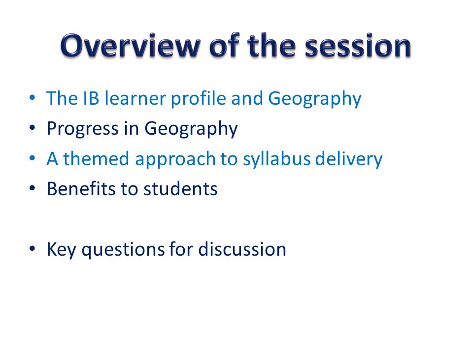 The IB learner profile and Geography Progress in Geography A themed approach to syllabus delivery Benefits to students Key questions for discussion