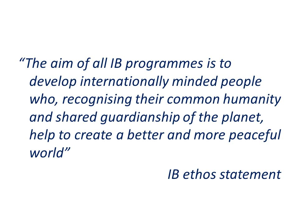 The aim of all IB programmes is to develop internationally minded people who, recognising their common humanity and shared guardianship of the planet,