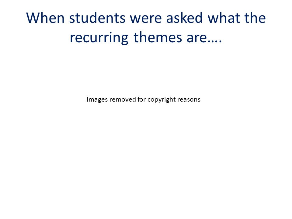 When students were asked what the recurring themes are…. Images removed for copyright reasons