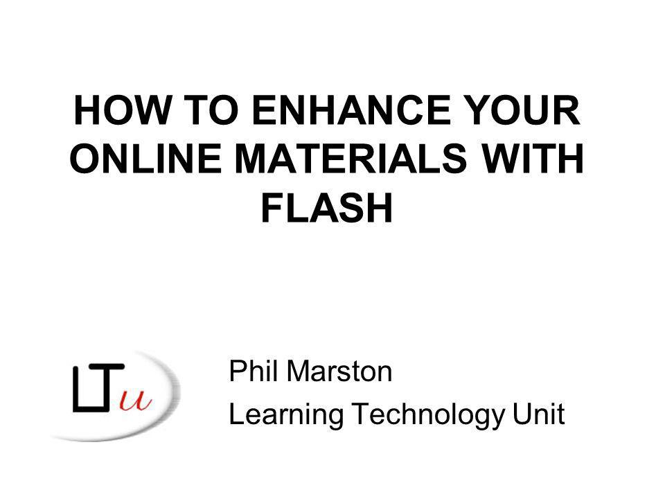 HOW TO ENHANCE YOUR ONLINE MATERIALS WITH FLASH Phil Marston Learning Technology Unit