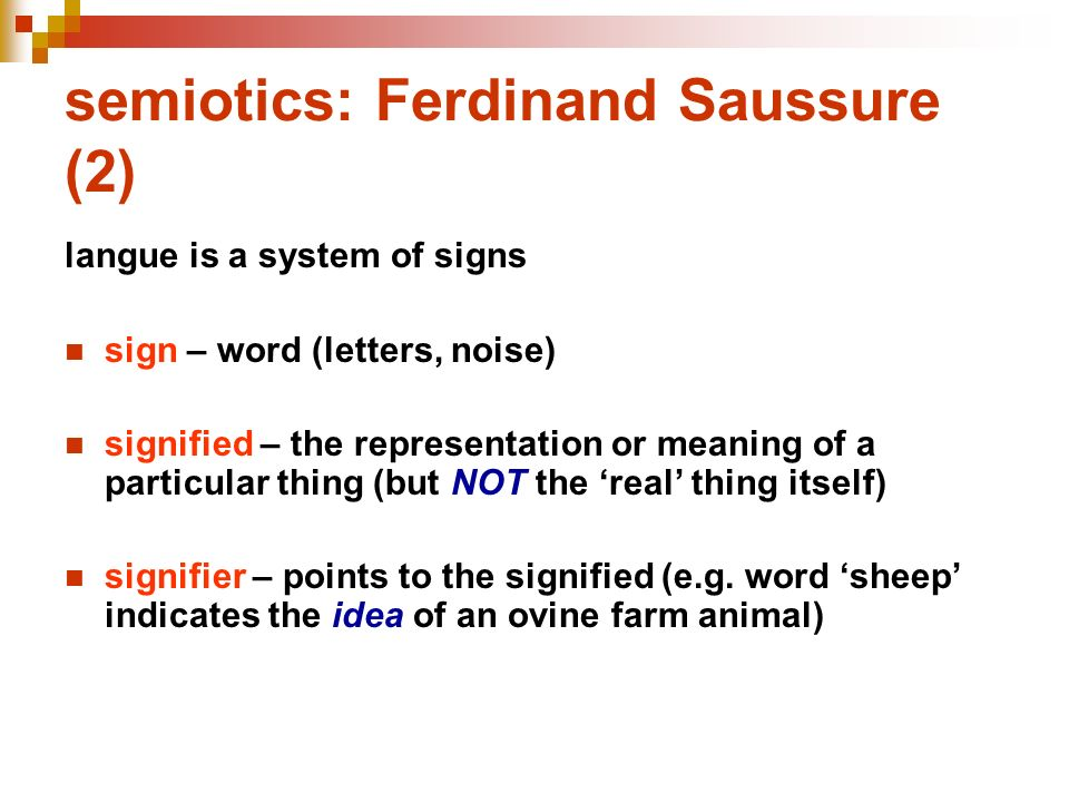 semiotics: Ferdinand Saussure (2) langue is a system of signs sign – word (letters, noise) signified – the representation or meaning of a particular t