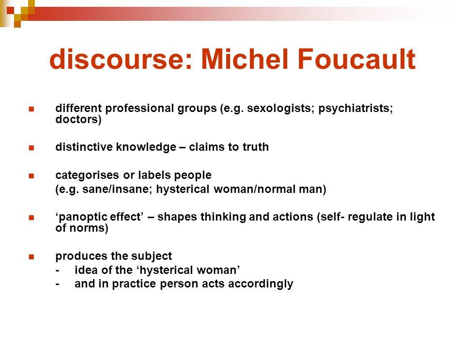 discourse: Michel Foucault different professional groups (e.g. sexologists; psychiatrists; doctors) distinctive knowledge – claims to truth categorise