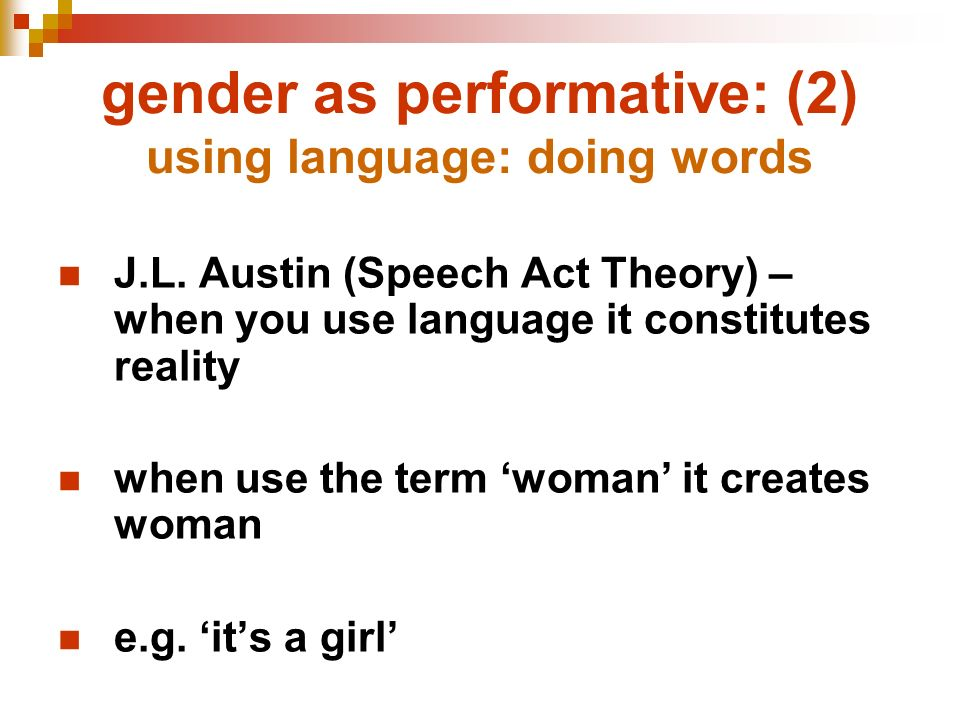 gender as performative: (2) using language: doing words J.L. Austin (Speech Act Theory) – when you use language it constitutes reality when use the te