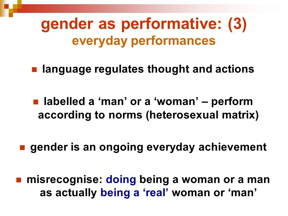 gender as performative: (3) everyday performances language regulates thought and actions labelled a man or a woman – perform according to norms (heter