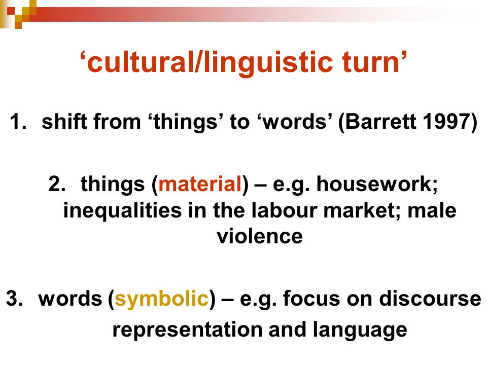 cultural/linguistic turn 1.shift from things to words (Barrett 1997) 2.things (material) – e.g. housework; inequalities in the labour market; male vio