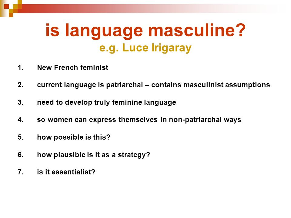 is language masculine? e.g. Luce Irigaray 1.New French feminist 2.current language is patriarchal – contains masculinist assumptions 3.need to develop