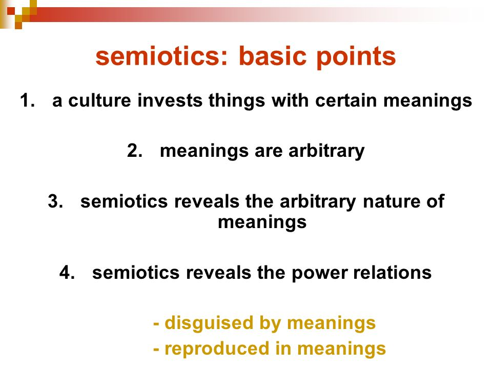 semiotics: basic points 1.a culture invests things with certain meanings 2.meanings are arbitrary 3.semiotics reveals the arbitrary nature of meanings