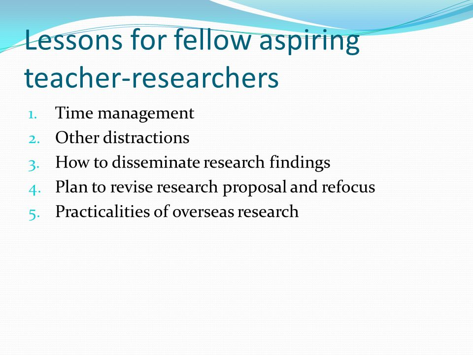 Lessons for fellow aspiring teacher-researchers 1. Time management 2. Other distractions 3. How to disseminate research findings 4. Plan to revise res